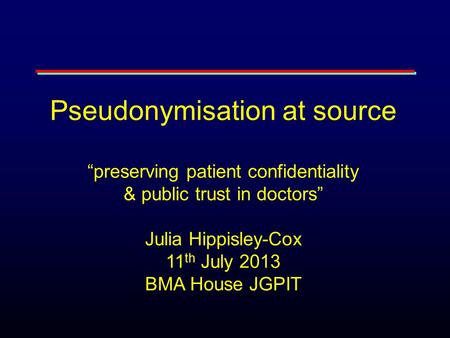 "Pseudonymisation at source ""preserving patient confidentiality & public trust in doctors"" Julia Hippisley-Cox 11 th July 2013 BMA House JGPIT."