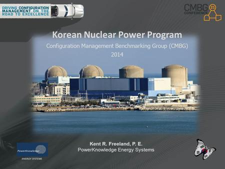 Korean Nuclear Power Program Configuration Management Benchmarking Group (CMBG) 2014 Kent R. Freeland, P. E. PowerKnowledge Energy Systems ENERGY SYSTEMS.