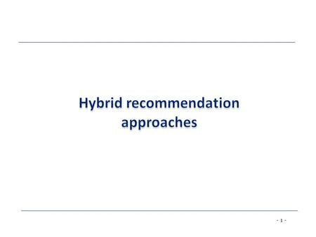 - 1 -. - 2 - Hybrid recommender systems Hybrid: combinations of various inputs and/or composition of different mechanism Knowledge-based: Tell me what.