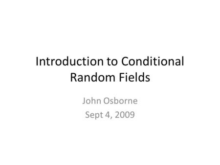 Introduction to Conditional Random Fields John Osborne Sept 4, 2009.