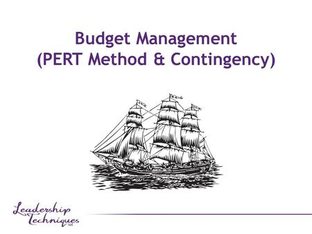 "Budget Management (PERT Method & Contingency). Estimates ""Trying to predict the future is like trying to drive down a country road at night with no lights."