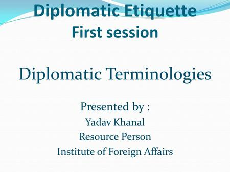 Diplomatic Etiquette First session Diplomatic Terminologies Presented by : Yadav Khanal Resource Person Institute of Foreign Affairs.