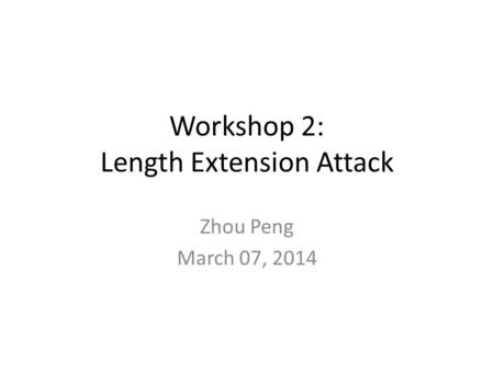 Workshop 2: Length Extension Attack Zhou Peng March 07, 2014.