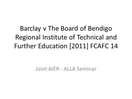 Barclay v The Board of Bendigo Regional Institute of Technical and Further Education [2011] FCAFC 14 Joint AIER - ALLA Seminar.