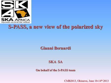 S-PASS, a new view of the polarized sky Gianni Bernardi SKA SA On behalf of the S-PASS team CMB2013, Okinawa, June 10-14 th 2013.
