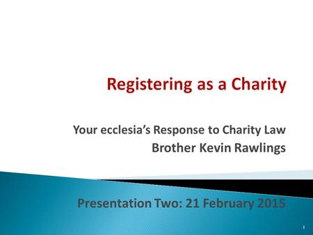 Your ecclesia's Response to Charity Law Brother Kevin Rawlings Presentation Two: 21 February 2015 1.