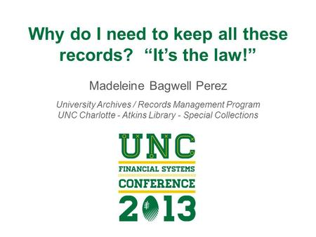 "Why do I need to keep all these records? ""It's the law!"" Madeleine Bagwell Perez University Archives / Records Management Program UNC Charlotte - Atkins."