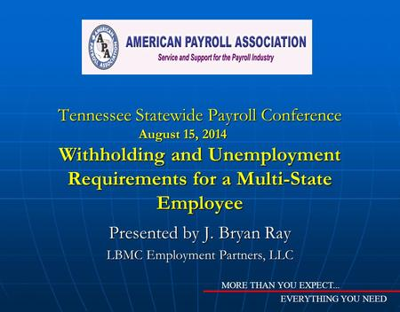 Tennessee Statewide Payroll Conference August 15, 2014 Withholding and Unemployment Requirements for a Multi-State Employee Presented by J. Bryan Ray LBMC.