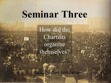 Seminar Three Jack, Nathan and Jamie How did the Chartists organise themselves?
