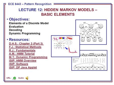 ECE 8443 – Pattern Recognition Objectives: Elements of a Discrete Model Evaluation Decoding Dynamic Programming Resources: D.H.S.: Chapter 3 (Part 3) F.J.:
