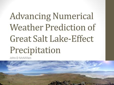 Advancing Numerical Weather Prediction of Great Salt Lake-Effect Precipitation John D McMillen.