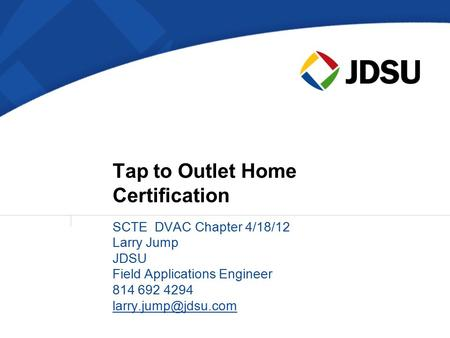 SCTE DVAC Chapter 4/18/12 Larry Jump JDSU Field Applications Engineer 814 692 4294 Tap to Outlet Home Certification.