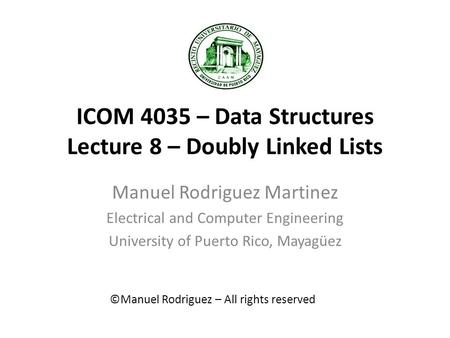 ICOM 4035 – Data Structures Lecture 8 – Doubly Linked Lists Manuel Rodriguez Martinez Electrical and Computer Engineering University of Puerto Rico, Mayagüez.