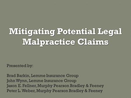 Mitigating Potential Legal Malpractice Claims Presented by: Brad Barkin, Lemme Insurance Group John Wynn, Lemme Insurance Group Jason E. Fellner, Murphy.