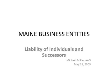 MAINE BUSINESS ENTITIES Liability of Individuals and Successors Michael Miller, AAG May 21, 2009.