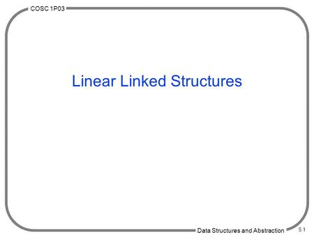COSC 1P03 Data Structures and Abstraction 5.1 Linear Linked Structures.