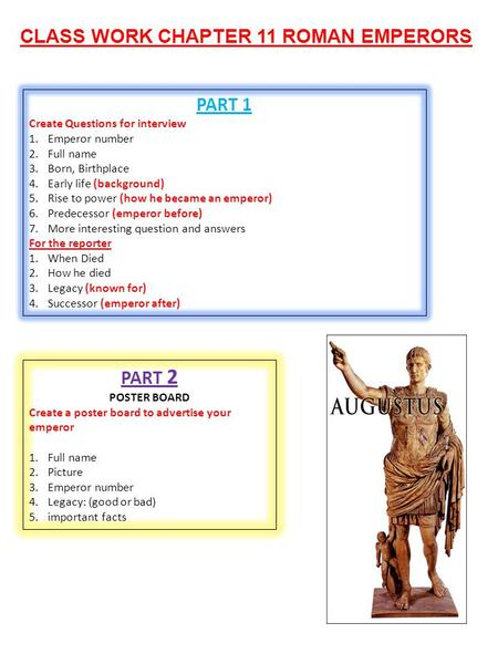 CLASS WORK CHAPTER 11 ROMAN EMPERORS PART 1 Create Questions for interview 1.Emperor number 2.Full name 3.Born, Birthplace 4.Early life (background) 5.Rise.