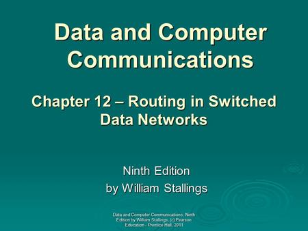 Data and Computer Communications Ninth Edition by William Stallings Chapter 12 – Routing in Switched Data Networks Data and Computer Communications, Ninth.