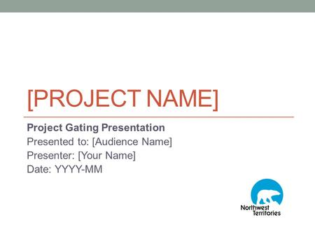 [PROJECT NAME] Project Gating Presentation Presented to: [Audience Name] Presenter: [Your Name] Date: YYYY-MM.