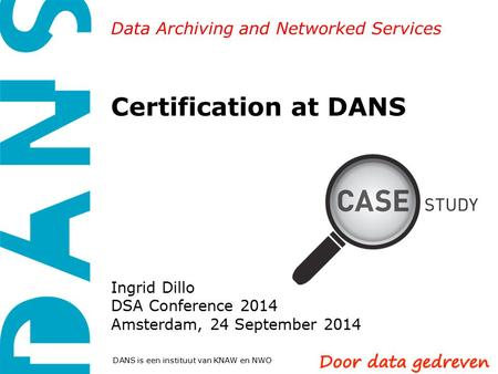 Data Archiving and Networked Services DANS is een instituut van KNAW en NWO Certification at DANS Ingrid Dillo DSA Conference 2014 Amsterdam, 24 September.