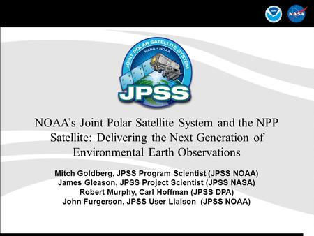 1 NOAA's Joint Polar Satellite System and the NPP Satellite: Delivering the Next Generation of Environmental Earth Observations Mitch Goldberg, JPSS Program.