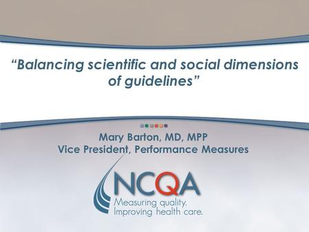 "Mary Barton, MD, MPP Vice President, Performance Measures ""Balancing scientific and social dimensions of guidelines"""