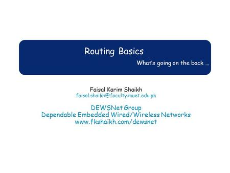 Routing Basics What's going on the back … Faisal Karim Shaikh DEWSNet Group Dependable Embedded Wired/Wireless Networks.