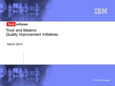 © 2013 IBM Corporation Tivoli and Maximo Quality Improvement Initiatives March 2014.