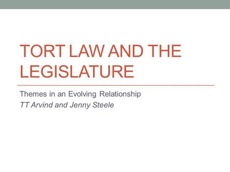 TORT LAW AND THE LEGISLATURE Themes in an Evolving Relationship TT Arvind and Jenny Steele.
