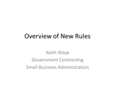 Overview of New Rules Keith Waye Government Contracting Small Business Administration.