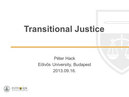 Transitional Justice Péter Hack Eötvös University, Budapest 2013.09.16.