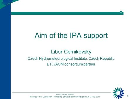 1 Aim of the IPA support IPA support Air Quality kick off meeting, Sarajevo, Bosnia-Herzegovina, 6–7 July, 2011 Aim of the IPA support Libor Cernikovsky.