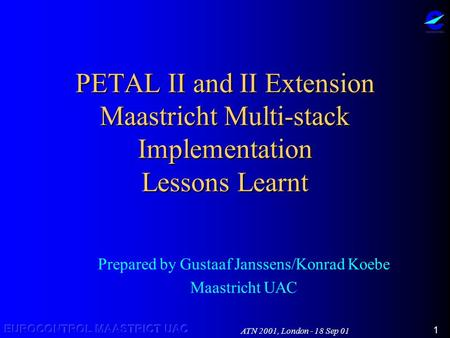 ATN 2001, London - 18 Sep 01 1 PETAL II and II Extension Maastricht Multi-stack Implementation Lessons Learnt Prepared by Gustaaf Janssens/Konrad Koebe.