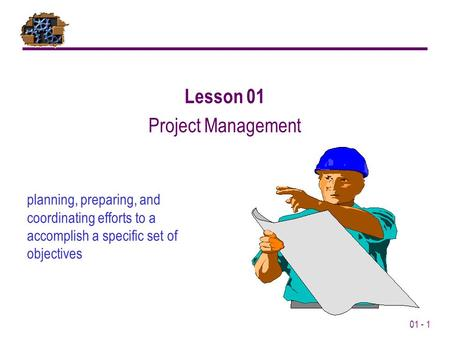 01 - 1 planning, preparing, and coordinating efforts to a accomplish a specific set of objectives Lesson 01 Project Management.