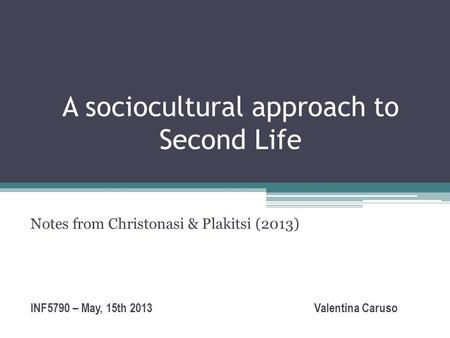 A sociocultural approach to Second Life Notes from Christonasi & Plakitsi (2013) INF5790 – May, 15th 2013 Valentina Caruso.
