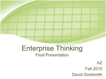Enterprise Thinking Final Presentation AZ Fall 2010 David Goldsmith.