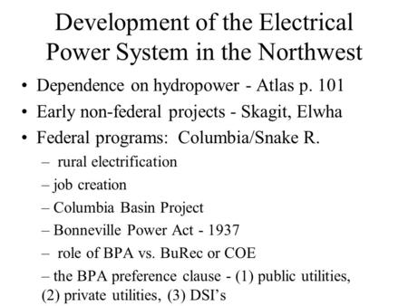 Development of the Electrical Power System in the Northwest Dependence on hydropower - Atlas p. 101 Early non-federal projects - Skagit, Elwha Federal.