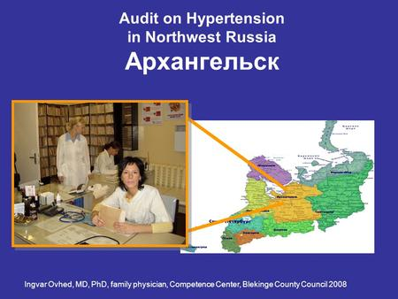 Audit on Hypertension in Northwest Russia Архангельск Ingvar Ovhed, MD, PhD, family physician, Competence Center, Blekinge County Council 2008.