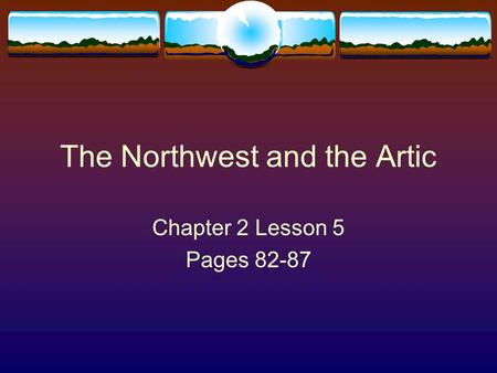 The Northwest and the Artic Chapter 2 Lesson 5 Pages 82-87.