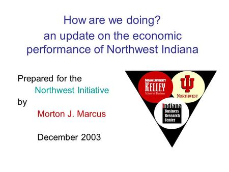 An update on the economic performance of Northwest Indiana Prepared for the Northwest Initiative by Morton J. Marcus December 2003 How are we doing?