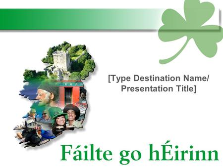 1 [Type Destination Name/ Presentation Title]. Ireland is an island of character…. 2.