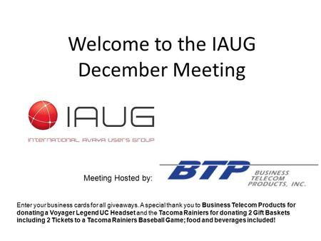 Welcome to the IAUG December Meeting Meeting Hosted by: Enter your business cards for all giveaways. A special thank you to Business Telecom Products for.