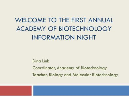 WELCOME TO THE FIRST ANNUAL ACADEMY OF BIOTECHNOLOGY INFORMATION NIGHT Dina Link Coordinator, Academy of Biotechnology Teacher, Biology and Molecular Biotechnology.