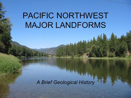 PACIFIC NORTHWEST MAJOR LANDFORMS A Brief Geological History.