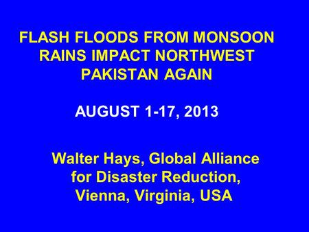 FLASH FLOODS FROM MONSOON RAINS IMPACT NORTHWEST PAKISTAN AGAIN AUGUST 1-17, 2013 Walter Hays, Global Alliance for Disaster Reduction, Vienna, Virginia,