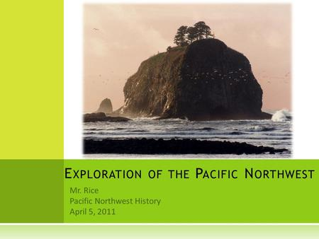 Mr. Rice Pacific Northwest History April 5, 2011 E XPLORATION OF THE P ACIFIC N ORTHWEST.