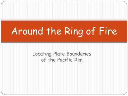 Locating Plate Boundaries of the Pacific Rim Around the Ring of Fire.