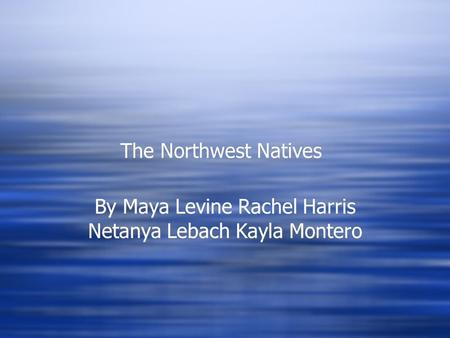 The Northwest Natives By Maya Levine Rachel Harris Netanya Lebach Kayla Montero.