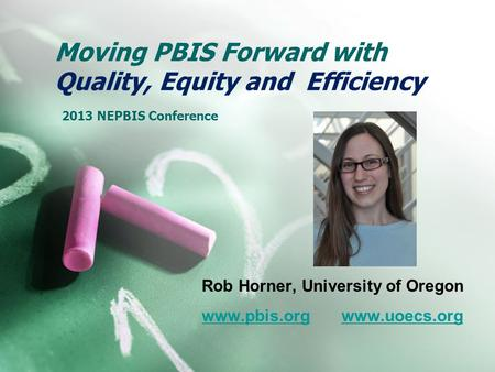 Moving PBIS Forward with Quality, Equity and Efficiency 2013 NEPBIS Conference Rob Horner, University of Oregon www.pbis.orgwww.pbis.org www.uoecs.orgwww.uoecs.org.