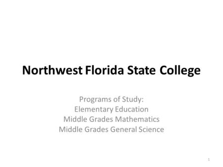 Northwest Florida State College Programs of Study: Elementary Education Middle Grades Mathematics Middle Grades General Science 1.